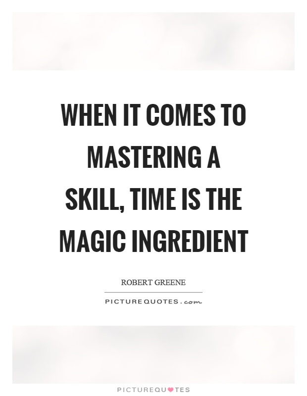 when-it-comes-to-mastering-a-skill-time-is-the-magic-ingredient-quote-1